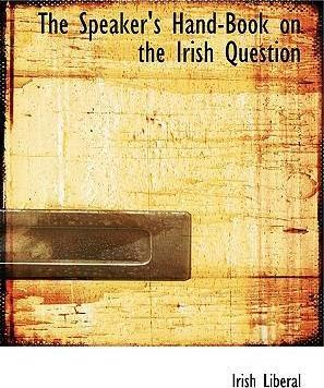 The Speaker's Hand-Book on the Irish Question