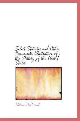 Select Statutes and Other Documents Illustrative of the History of the United States