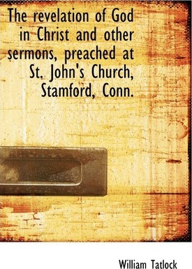 The Revelation of God in Christ and Other Sermons, Preached at St. John's Church, Stamford, Conn.