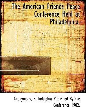 The American Friends Peace Conference Held at Philadelphia.