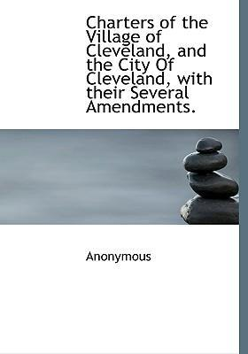 Charters of the Village of Cleveland, and the City of Cleveland, with Their Several Amendments.