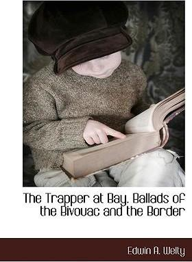 The Trapper at Bay. Ballads of the Bivouac and the Border
