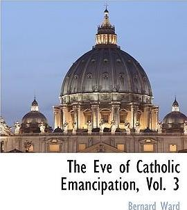 The Eve of Catholic Emancipation, Vol. 3