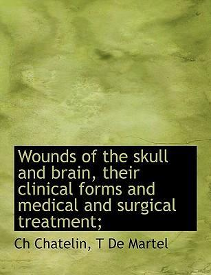 Wounds of the Skull and Brain, Their Clinical Forms and Medical and Surgical Treatment;