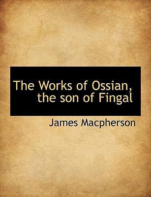 The Works of Ossian, the Son of Fingal