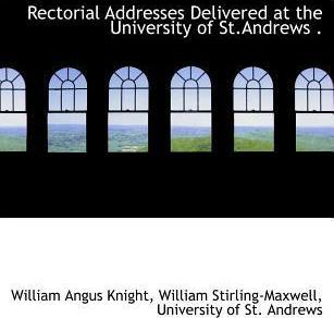 Rectorial Addresses Delivered at the University of St.Andrews .