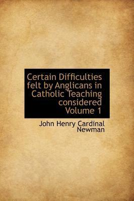 Certain Difficulties Felt by Anglicans in Catholic Teaching Considered Volume 1