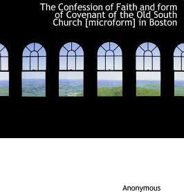The Confession of Faith and Form of Covenant of the Old South Church [Microform] in Boston