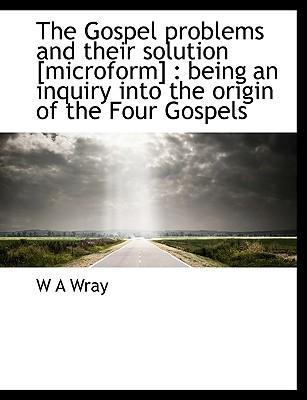 The Gospel Problems and Their Solution [Microform]
