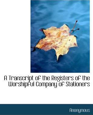 A Transcript of the Registers of the Worshipful Company of Stationers