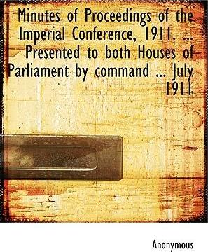 Minutes of Proceedings of the Imperial Conference, 1911. ... Presented to Both Houses of Parliament by Command ... July 1911