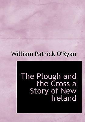 The Plough and the Cross a Story of New Ireland