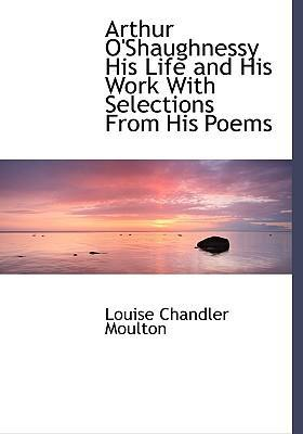 Arthur O'Shaughnessy His Life and His Work with Selections from His Poems