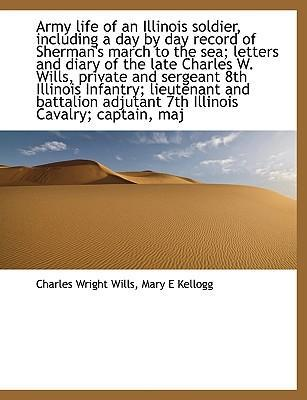 Army Life of an Illinois Soldier, Including a Day by Day Record of Sherman's March to the Sea; Letters and Diary of the Late Charles W. Wills, Private and Sergeant 8th Illinois Infantry; Lieutenant and Battalion Adjutant 7th Illinois Cavalry; Captain, Maj