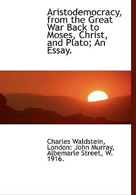 Aristodemocracy, from the Great War Back to Moses, Christ, and Plato; An Essay.