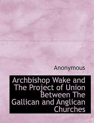 Archbishop Wake and the Project of Union Between the Gallican and Anglican Churches