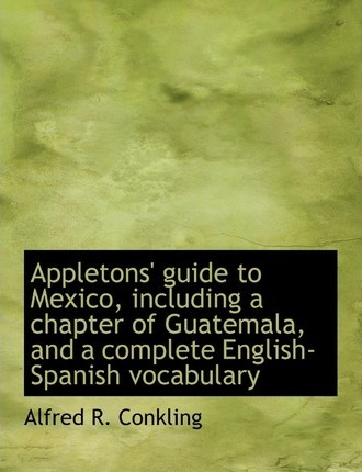 Appletons' Guide to Mexico, Including a Chapter of Guatemala, and a Complete English-Spanish Vocabulary