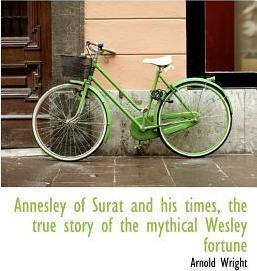 Annesley of Surat and His Times, the True Story of the Mythical Wesley Fortune