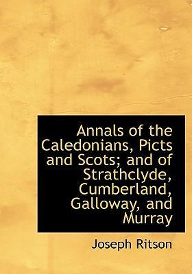 Annals of the Caledonians, Picts and Scots; And of Strathclyde, Cumberland, Galloway, and Murray