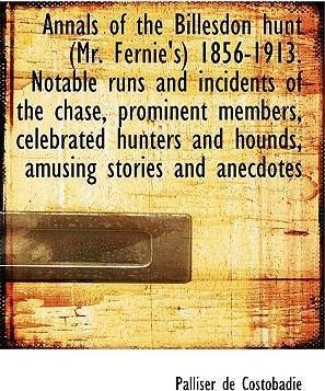 Annals of the Billesdon Hunt (Mr. Fernie's) 1856-1913. Notable Runs and Incidents of the Chase, Prominent Members, Celebrated Hunters and Hounds, Amusing Stories and Anecdotes