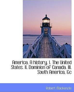 America. a History. I. the United States. II. Dominion of Canada. III. South America, &C