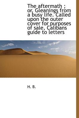 The Aftermath; Or, Gleanings from a Busy Life. Called Upon the Outer Cover for Purposes of Sale, Calibans Guide to Letters