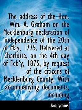 The Address of the Hon. Wm. A. Graham on the Mecklenburg Declaration of Independence of the 20th of May, 1775. Delivered at Charlotte, on the 4th Day of Feb'y, 1875, by Request of the Citizens of Mecklenburg County. with Accompanying Documents, Including