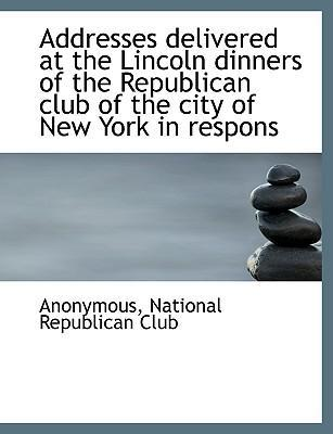 Addresses Delivered at the Lincoln Dinners of the Republican Club of the City of New York in Respons