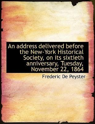 An Address Delivered Before the New-York Historical Society, on Its Sixtieth Anniversary, Tuesday, November 22, 1864