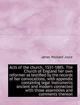Acts of the Church, 1531-1885. the Church of England Her Own Reformer as Testified by the Records of Her Convocations, with Appendix Containing Legal Instruments Ancient and Modern Connected with Those Assemblies and Comments Thereon