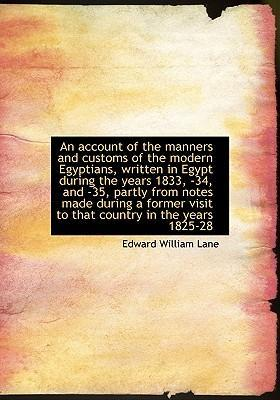 An Account of the Manners and Customs of the Modern Egyptians, Written in Egypt During the Years 1833, -34, and -35, Partly from Notes Made During a Former Visit to That Country in the Years 1825-28