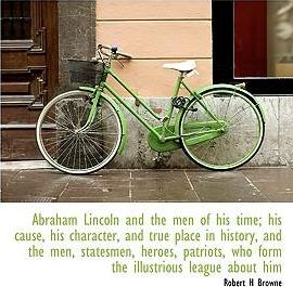 Abraham Lincoln and the Men of His Time; His Cause, His Character, and True Place in History, and the Men, Statesmen, Heroes, Patriots, Who Form the Illustrious League about Him