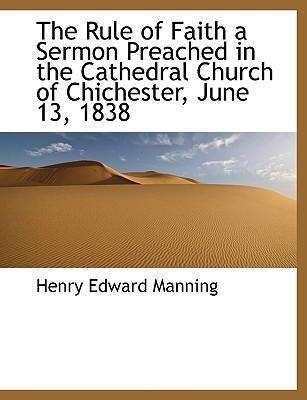 The Rule of Faith a Sermon Preached in the Cathedral Church of Chichester, June 13, 1838