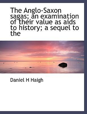 The Anglo-Saxon Sagas; An Examination of Their Value as AIDS to History; A Sequel to the
