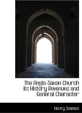 The Anglo-Saxon Church Its History Revenues and General Character