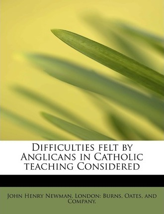 Difficulties Felt by Anglicans in Catholic Teaching Considered