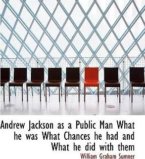 Andrew Jackson as a Public Man What He Was What Chances He Had and What He Did with Them