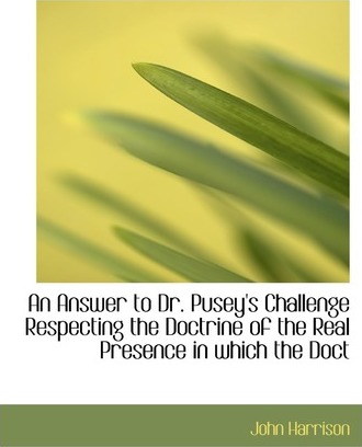 An Answer to Dr. Pusey's Challenge Respecting the Doctrine of the Real Presence in Which the Doct