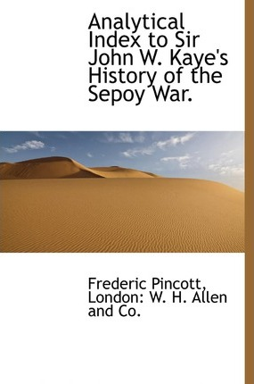 Analytical Index to Sir John W. Kaye's History of the Sepoy War.