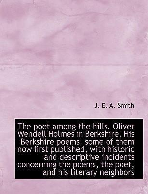 The Poet Among the Hills. Oliver Wendell Holmes in Berkshire. His Berkshire Poems, Some of Them Now First Published, with Historic and Descriptive Incidents Concerning the Poems, the Poet, and His Literary Neighbors