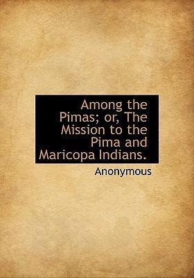 Among the Pimas; Or, the Mission to the Pima and Maricopa Indians.
