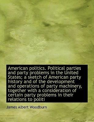 American Politics. Political Parties and Party Problems in the United States; A Sketch of American Party History and of the Development and Operations of Party Machinery, Together with a Consideration of Certain Party Problems in Their Relations to Politi