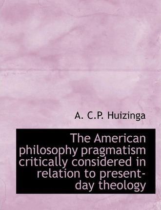 The American Philosophy Pragmatism Critically Considered in Relation to Present-Day Theology