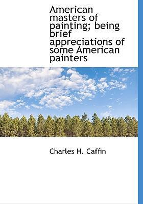 American Masters of Painting; Being Brief Appreciations of Some American Painters