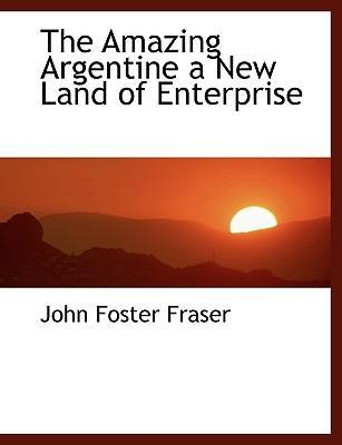 The Amazing Argentine a New Land of Enterprise