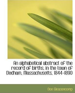 An Alphabetical Abstract of the Record of Births, in the Town of Dedham, Massachusetts, 1844-1890