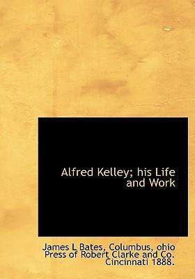 Alfred Kelley; His Life and Work