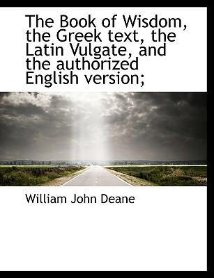 The Book of Wisdom, the Greek Text, the Latin Vulgate, and the Authorized English Version;