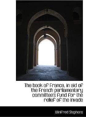 The Book of France, in Aid of the French Parliamentary Committee's Fund for the Relief of the Invade