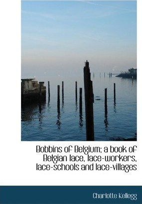 Bobbins of Belgium; A Book of Belgian Lace, Lace-Workers, Lace-Schools and Lace-Villages